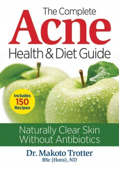 The complete acne health & diet guide : naturally clear skin without antibiotics / Dr. Makoto Trotter, BSc (Hons), ND.
