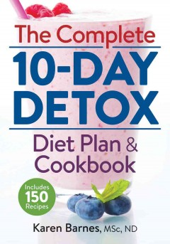 The complete 10-day detox : diet plan & cookbook / Karen Barnes, MSc, ND.