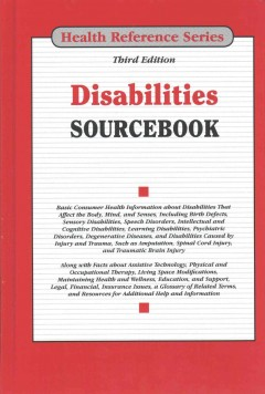 Disabilities Sourcebook : Basic Consumer Health Information About Disabilities That Affect the Body, Mind, and Senses, Including Birth Defects, Sensory Disabilities, Speech Disorders, Intellectural and Cognitive Disabilities, Learning Disabilities, Psychiatric Disorders, Degenerat