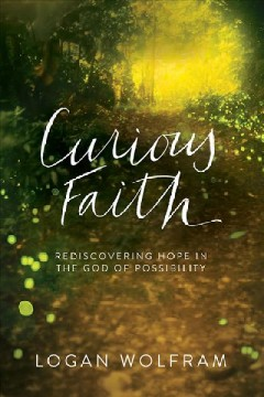 Curious faith : rediscovering hope in the God of possibility / Logan Wolfram.