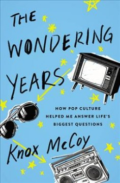 The wondering years : how pop culture helped me answer life's biggest questions / Knox McCoy. - Knox McCoy.