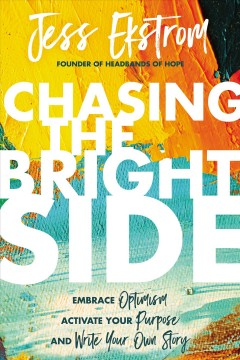 Chasing the bright side : embrace optimism, activate your purpose, and write your own story / Jess Ekstrom. - Jess Ekstrom.
