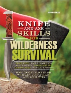 Knife and Axe Skills for Wilderness Survival : How to Stay Alive in the Wild with Just a Blade and Your Wits