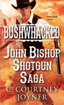 Bushwhacked : the John Bishop shotgun saga / C. Courtney Joyner.