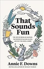 That Sounds Fun : The Joys of Being an Amateur, The Power of Falling in Love, and Why You Need a Hobby