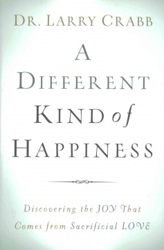 A different kind of happiness : discovering the joy that comes from sacrificial love / Dr. Larry Crabb.