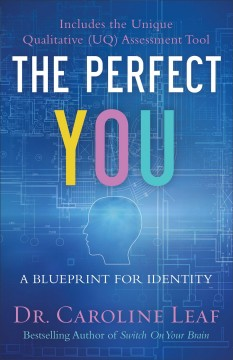 The perfect you : a blueprint for identity / Dr. Caroline Leaf.