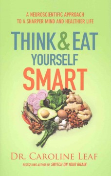 Think and eat yourself smart : a neuroscientific approach to a sharper mind and healthier life / Caroline Leaf.