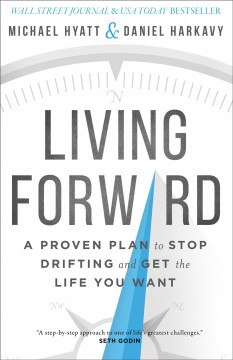 Living forward : a proven plan to stop drifting and get the life you want / Michael Hyatt and Daniel Harkavy. - Michael Hyatt and Daniel Harkavy.
