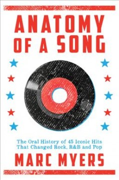 Anatomy of a song : the oral history of 45 iconic hits that changed rock, R & B and pop / Marc Myers. - Marc Myers.