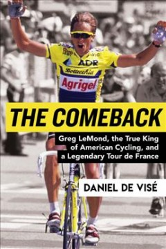 Comeback : Greg Lemond, the True King of American Cycling, and a Legendary Tour De France