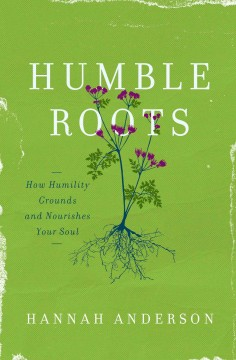 Humble roots : how humility grounds and nourishes your soul / Hannah Anderson. - Hannah Anderson.