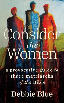Consider the women : a provocative guide to three matriarchs of the Bible / Debbie Blue.