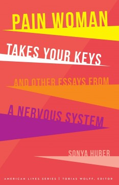 Pain woman takes your keys, and other essays from a nervous system /  Sonya Huber.