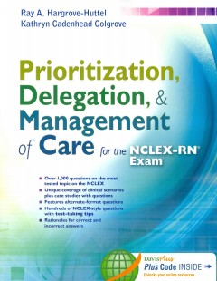 Prioritization, delegation, & management of care for the NCLEX-RN exam /  Ray A. Hargrove-Huttel, Kathryn Cadenhead Colgrove. - Ray A. Hargrove-Huttel, Kathryn Cadenhead Colgrove.