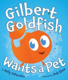 Gilbert Goldfish wants a pet /  by Kelly DiPucchio ; illustrated by Bob Shea.