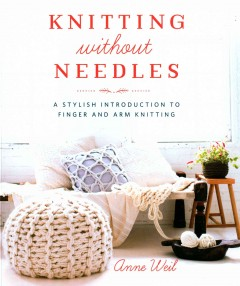 Knitting without needles : a stylish introduction to finger and arm knitting / Anne Weil. - Anne Weil.
