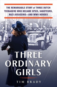 Three Ordinary Girls : The Remarkable Story of Three Dutch Teenagers Who Became Spies, Saboteurs, Nazi Assassinsand Wwii Heroes