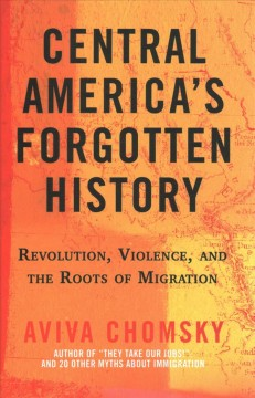 Central America's Forgotten History : Revolution, Violence, and the Roots of Migration
