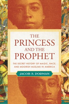 Princess and the Prophet : The Secret History of Magic, Race, and Moorish Muslims in America