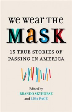 We wear the mask : 15 true stories of passing in America / edited by Brando Skyhorse & Lisa Page.