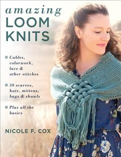 Amazing Loom Knits : Cables, colorwork, lace and oher sitches:  30 scarves, hats, mittens, bags and shawls: Plus all the basics
