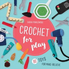 Crochet for Play : 80 Toys for Make Believe