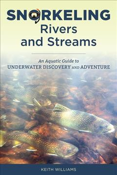 Snorkeling Rivers and Streams : An Aquatic Guide to Underwater Discovery and Adventure