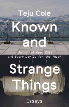 Known and strange things : essays / Teju Cole. - Teju Cole.