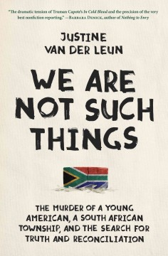 We are not such things : the murder of a young American, a South African township, and the search for truth and reconciliation / Justine van der Leun. - Justine van der Leun.