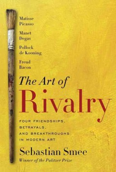 The art of rivalry : four friendships, betrayals, and breakthroughs in modern art / Sebastian Smee.