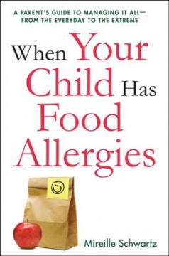 When your child has food allergies : a parent's guide to managing it all, from the everyday to the extreme / Mireille Schwartz. - Mireille Schwartz.