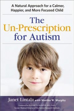 The un-prescription for Autism : a natural approach for a calmer, happier, and more focused child / Janet Lintala with Martha W. Murphy ; foreword by Elizabeth Mumper ; illustrations by Jill Seale.