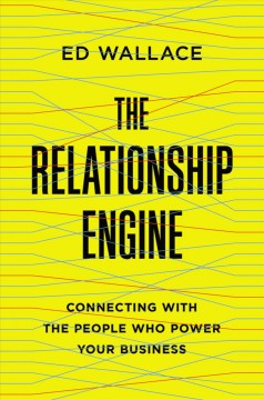 The relationship engine : connecting with the people who power your business / Ed Wallace.