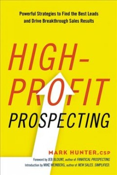 High-profit prospecting : powerful strategies to find the best leads and drive breakthrough sales results / Mark Hunter.