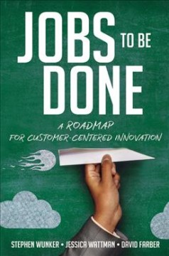 Jobs to be done : a roadmap for customer-centered innovation / Stephen Wunker, Jessica Wattman, David Farber. - Stephen Wunker, Jessica Wattman, David Farber.