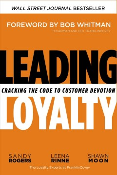 Leading loyalty : cracking the code to customer devotion / Sandy Rogers, Leena Rinne, Shawn Moon.