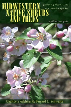 Midwestern native shrubs and trees : gardening alternatives to nonnative species : an illustrated guide / Charlotte Adelman and Bernard L. Schwartz.