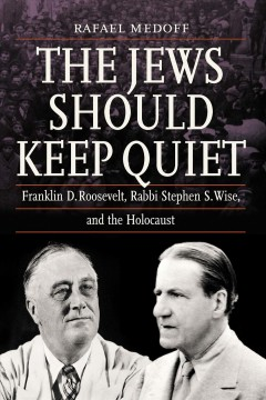 The Jews should keep quiet : Franklin D. Roosevelt, Rabbi Stephen S. Wise, and the Holocaust / Rafael Medoff.