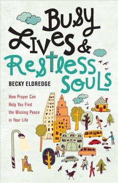 Busy lives & restless souls : how prayer can help you find the missing peace in your life / Becky Eldredge.