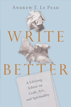 Write better : a lifelong editor on craft, art, and spirituality / Andrew T. Le Peau.