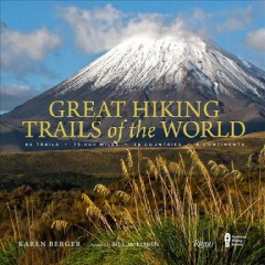 Great hiking trails of the world : 80 trails, 75,000 miles, 38 countries, 6 continents / Karen Berger ; foreword by Bill McKibben.