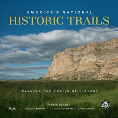 America's national historic trails : in the footsteps of history / Karen Berger; photography by Bart Smith ; foreword by Ken Burns and Dayton Duncan. - Karen Berger; photography by Bart Smith ; foreword by Ken Burns and Dayton Duncan.