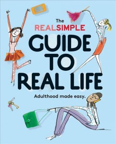 The Real Simple guide to real life : adulthood made easy / edited by Noelle Howey ; illustrations by Serge Bloch.