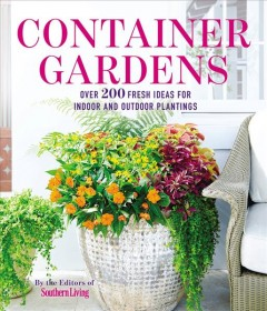 Container gardens : over 200 fresh ideas for indoor and outdoor plantings / by the editors of Southern Living.