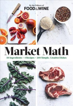 Market Math : 50 Ingredients X 4 Recipes = 200 Simple, Creative Dishes
