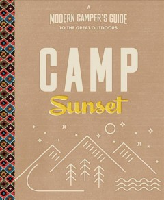 Camp Sunset : a modern camper's guide to the great outdoors / edited by Elaine Johnson and the editors of Sunset ; with Matt Jaffe. - edited by Elaine Johnson and the editors of Sunset ; with Matt Jaffe.