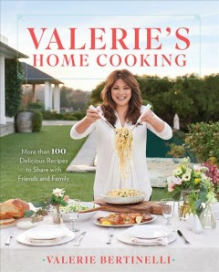 Valerie's home cooking : more than 100 delicious recipes to share with friends and family / Valerie Bertinelli. - Valerie Bertinelli.