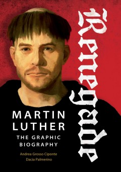 Renegade : Martin Luther, the graphic biography / Andrea Grosso Ciponte ; text by Dacia Palmerino ; translation by Michael G. Parker.