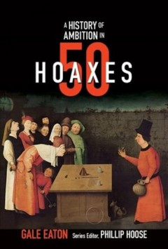 A history of ambition in 50 hoaxes /  Gale Eaton. - Gale Eaton.